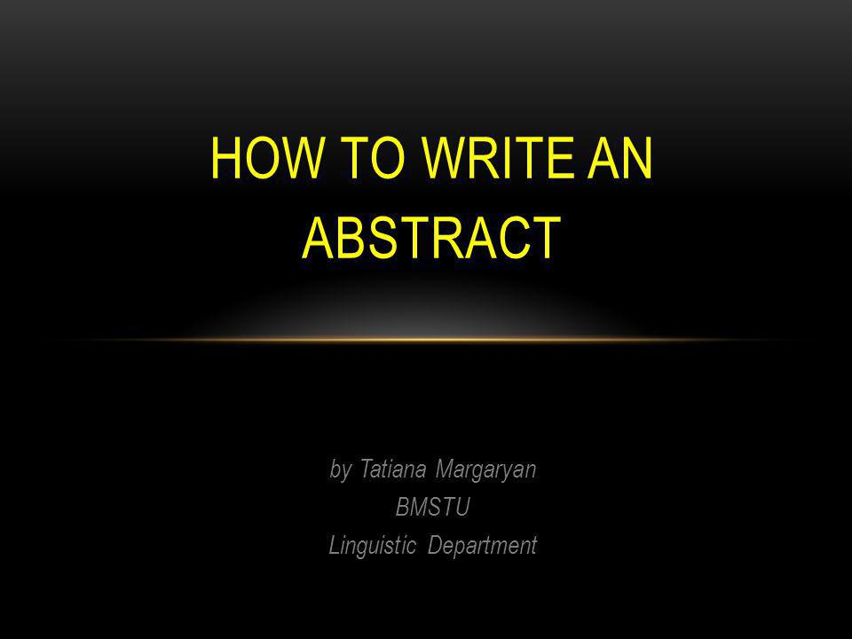 by Tatiana Margaryan BMSTU Linguistic Department HOW TO WRITE AN ABSTRACT