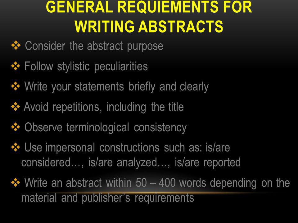 GENERAL REQUIEMENTS FOR WRITING ABSTRACTS  Consider the abstract purpose  Follow stylistic peculiarities  Write your statements briefly and clearly  Avoid repetitions, including the title  Observe terminological consistency  Use impersonal constructions such as: is/are considered…, is/are analyzed…, is/are reported  Write an abstract within 50 – 400 words depending on the material and publisher's requirements