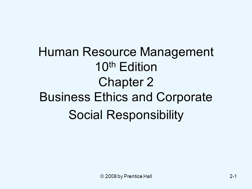 © 2008 by Prentice Hall2-1 Human Resource Management 10 th Edition Chapter 2 Business Ethics and Corporate Social Responsibility
