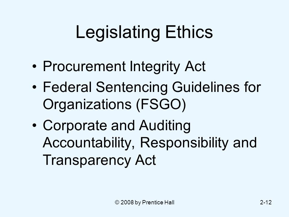 © 2008 by Prentice Hall2-12 Legislating Ethics Procurement Integrity Act Federal Sentencing Guidelines for Organizations (FSGO) Corporate and Auditing Accountability, Responsibility and Transparency Act