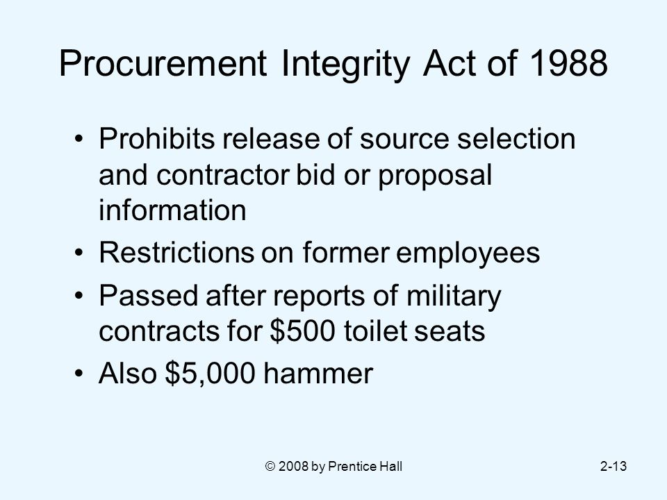 © 2008 by Prentice Hall2-13 Procurement Integrity Act of 1988 Prohibits release of source selection and contractor bid or proposal information Restrictions on former employees Passed after reports of military contracts for $500 toilet seats Also $5,000 hammer