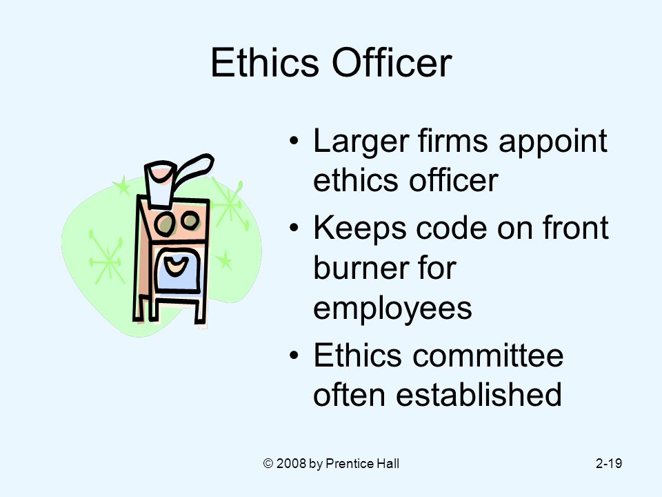 © 2008 by Prentice Hall2-19 Ethics Officer Larger firms appoint ethics officer Keeps code on front burner for employees Ethics committee often established