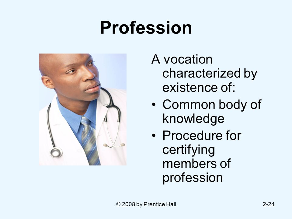 © 2008 by Prentice Hall2-24 Profession A vocation characterized by existence of: Common body of knowledge Procedure for certifying members of profession