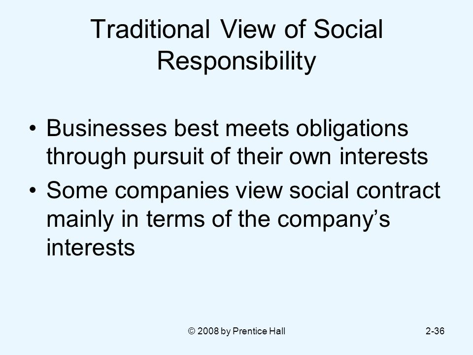 © 2008 by Prentice Hall2-36 Traditional View of Social Responsibility Businesses best meets obligations through pursuit of their own interests Some companies view social contract mainly in terms of the company's interests