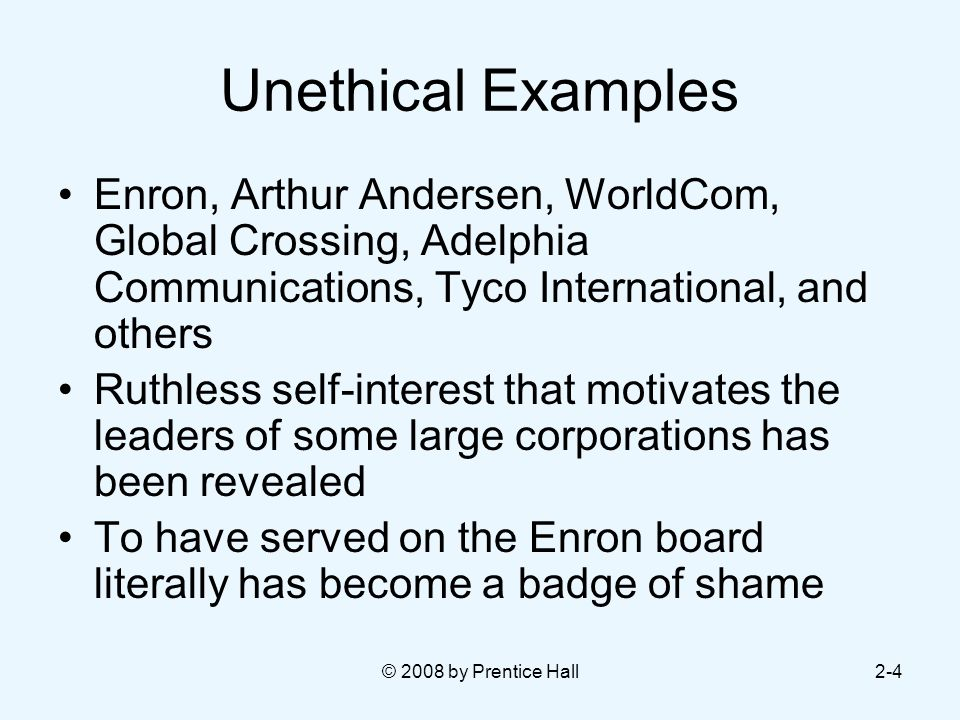 © 2008 by Prentice Hall2-4 Unethical Examples Enron, Arthur Andersen, WorldCom, Global Crossing, Adelphia Communications, Tyco International, and others Ruthless self-interest that motivates the leaders of some large corporations has been revealed To have served on the Enron board literally has become a badge of shame