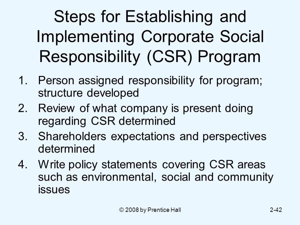 © 2008 by Prentice Hall2-42 Steps for Establishing and Implementing Corporate Social Responsibility (CSR) Program 1.Person assigned responsibility for program; structure developed 2.Review of what company is present doing regarding CSR determined 3.Shareholders expectations and perspectives determined 4.Write policy statements covering CSR areas such as environmental, social and community issues