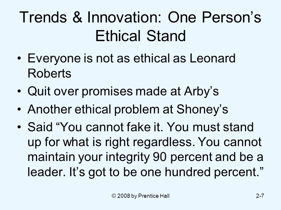 © 2008 by Prentice Hall2-7 Trends & Innovation: One Person's Ethical Stand Everyone is not as ethical as Leonard Roberts Quit over promises made at Arby's Another ethical problem at Shoney's Said You cannot fake it.