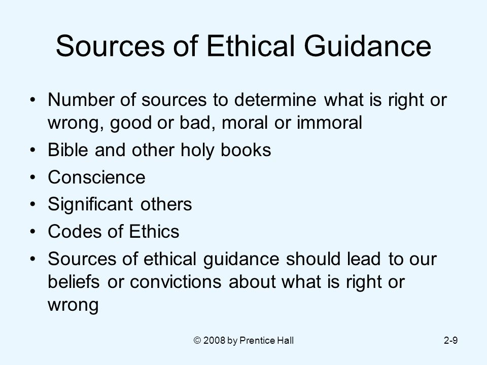 © 2008 by Prentice Hall2-9 Sources of Ethical Guidance Number of sources to determine what is right or wrong, good or bad, moral or immoral Bible and other holy books Conscience Significant others Codes of Ethics Sources of ethical guidance should lead to our beliefs or convictions about what is right or wrong