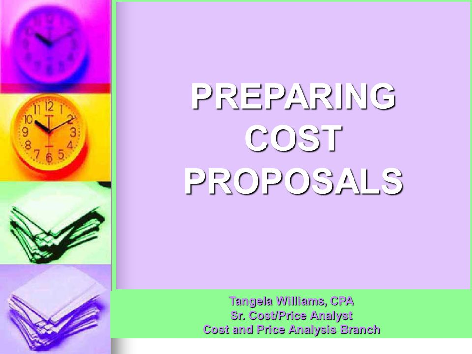 PREPARING COST PROPOSALS Tangela Williams, CPA Sr. Cost/Price Analyst Cost and Price Analysis Branch