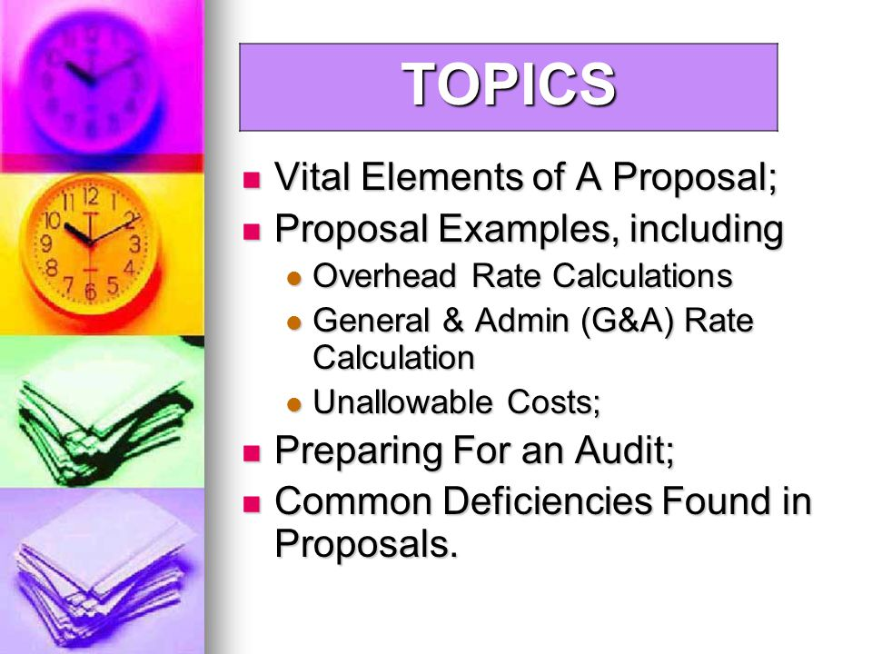 Vital Elements of A Proposal; Vital Elements of A Proposal; Proposal Examples, including Proposal Examples, including Overhead Rate Calculations Overhead Rate Calculations General & Admin (G&A) Rate Calculation General & Admin (G&A) Rate Calculation Unallowable Costs; Unallowable Costs; Preparing For an Audit; Preparing For an Audit; Common Deficiencies Found in Proposals.