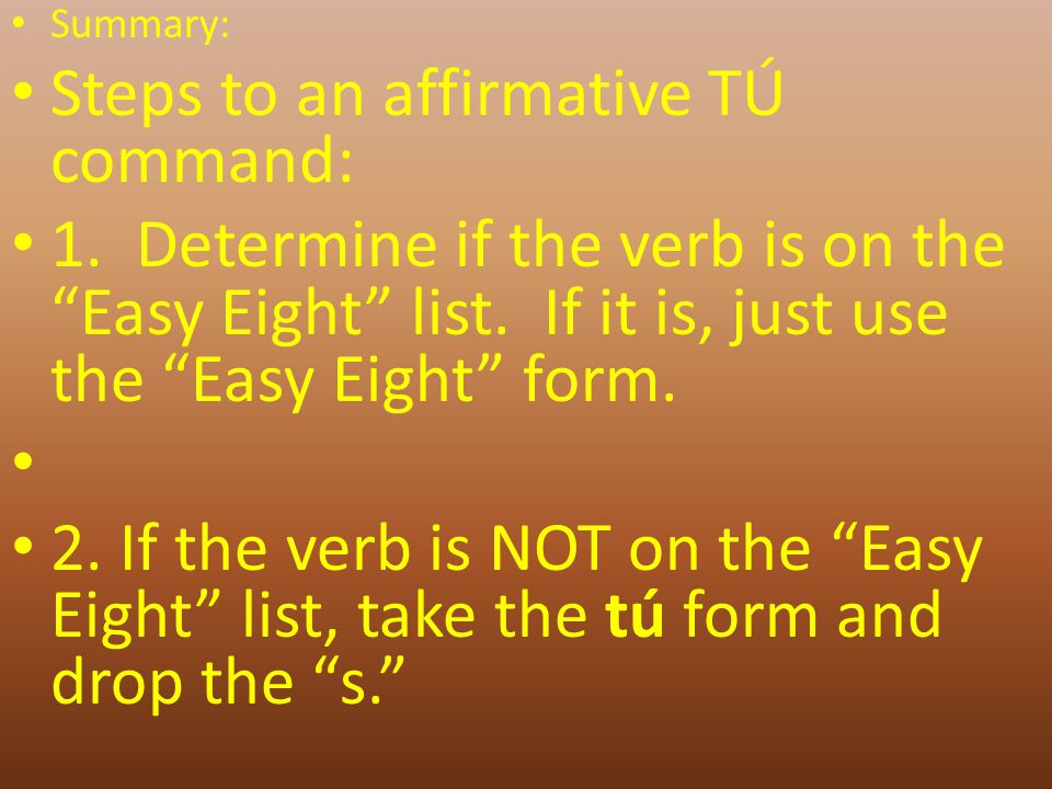 Summary: Steps to an affirmative TÚ command: 1. Determine if the verb is on the Easy Eight list.