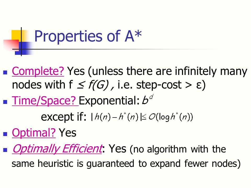 Properties of A* Complete. Yes (unless there are infinitely many nodes with f ≤ f(G), i.e.