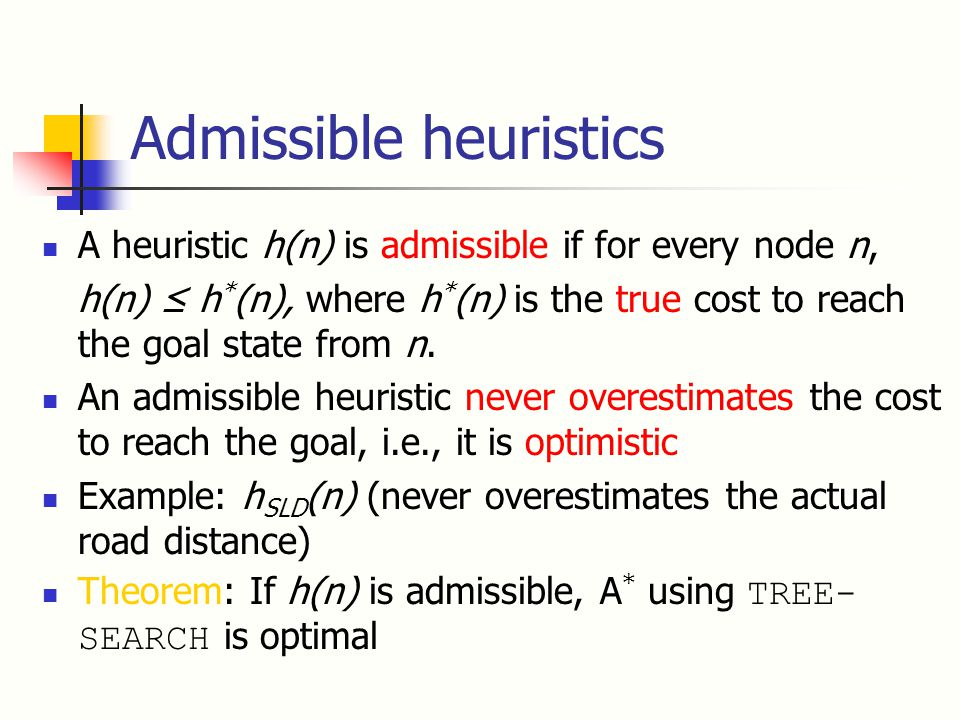 Admissible heuristics A heuristic h(n) is admissible if for every node n, h(n) ≤ h * (n), where h * (n) is the true cost to reach the goal state from n.