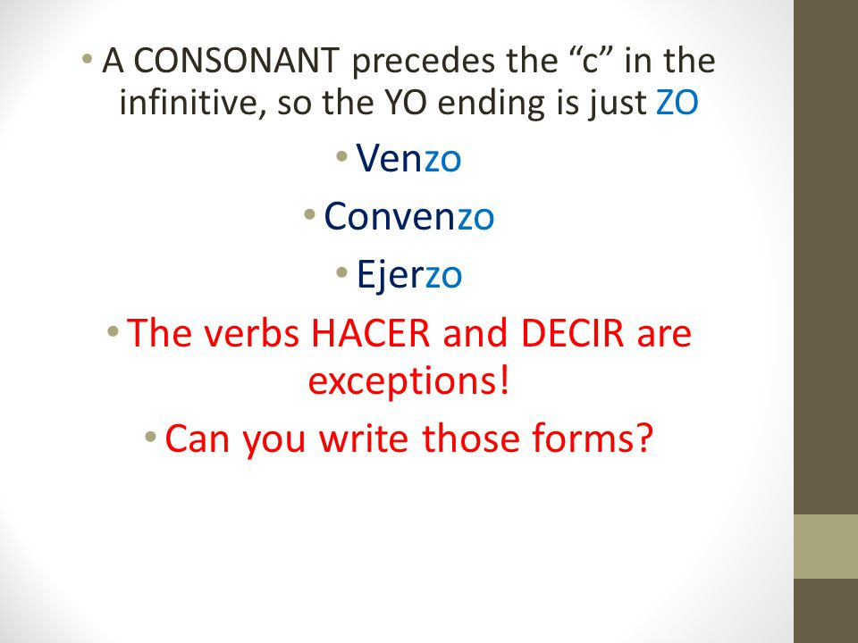"A CONSONANT precedes the ""c"" in the infinitive, so the YO ending is just ZO Venzo Convenzo Ejerzo The verbs HACER and DECIR are exceptions! Can you wr"