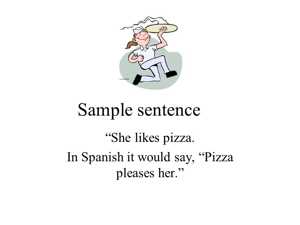 Sample sentence She likes pizza. In Spanish it would say, Pizza pleases her.