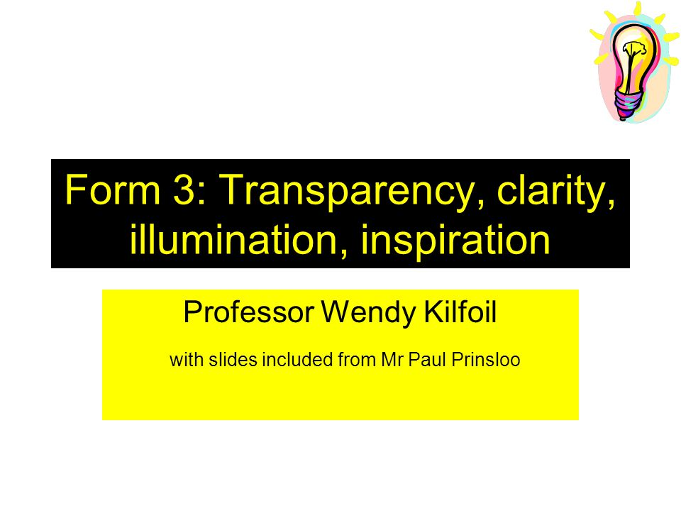 Form 3: Transparency, clarity, illumination, inspiration Professor Wendy Kilfoil with slides included from Mr Paul Prinsloo