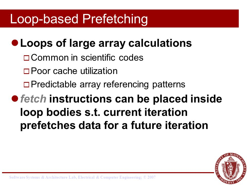 Software Systems & Architecture Lab, Electrical & Computer Engineering; © 2007 Loop-based Prefetching Loops of large array calculations  Common in scientific codes  Poor cache utilization  Predictable array referencing patterns fetch instructions can be placed inside loop bodies s.t.