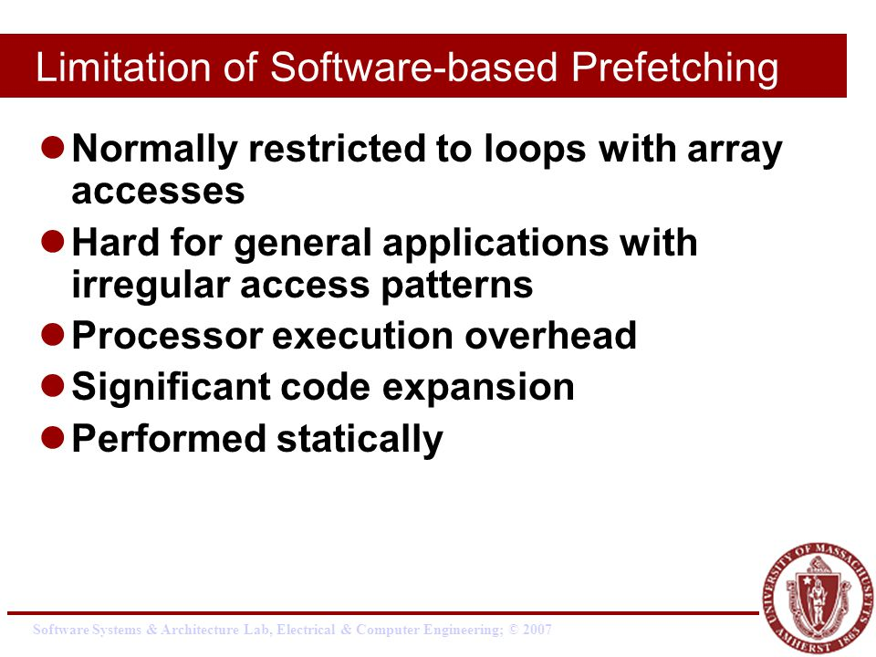 Software Systems & Architecture Lab, Electrical & Computer Engineering; © 2007 Limitation of Software-based Prefetching Normally restricted to loops with array accesses Hard for general applications with irregular access patterns Processor execution overhead Significant code expansion Performed statically