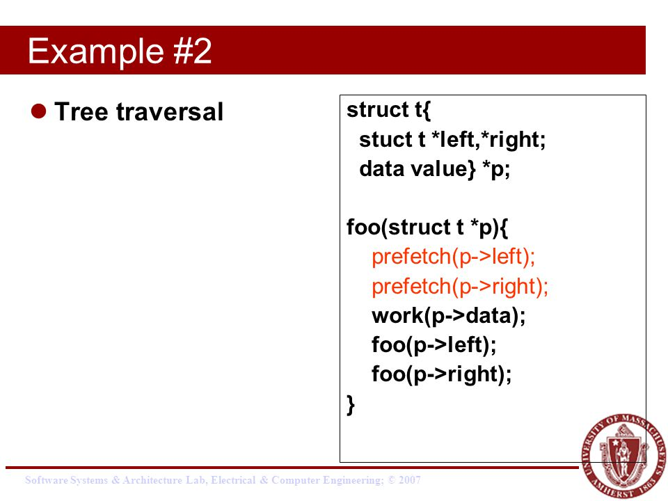 Software Systems & Architecture Lab, Electrical & Computer Engineering; © 2007 Example #2 Tree traversal struct t{ stuct t *left,*right; data value} *p; foo(struct t *p){ prefetch(p->left); prefetch(p->right); work(p->data); foo(p->left); foo(p->right); }