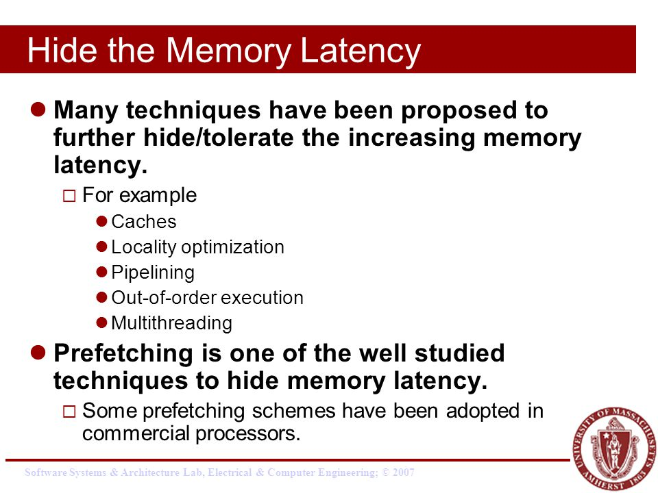 Software Systems & Architecture Lab, Electrical & Computer Engineering; © 2007 Hide the Memory Latency Many techniques have been proposed to further hide/tolerate the increasing memory latency.