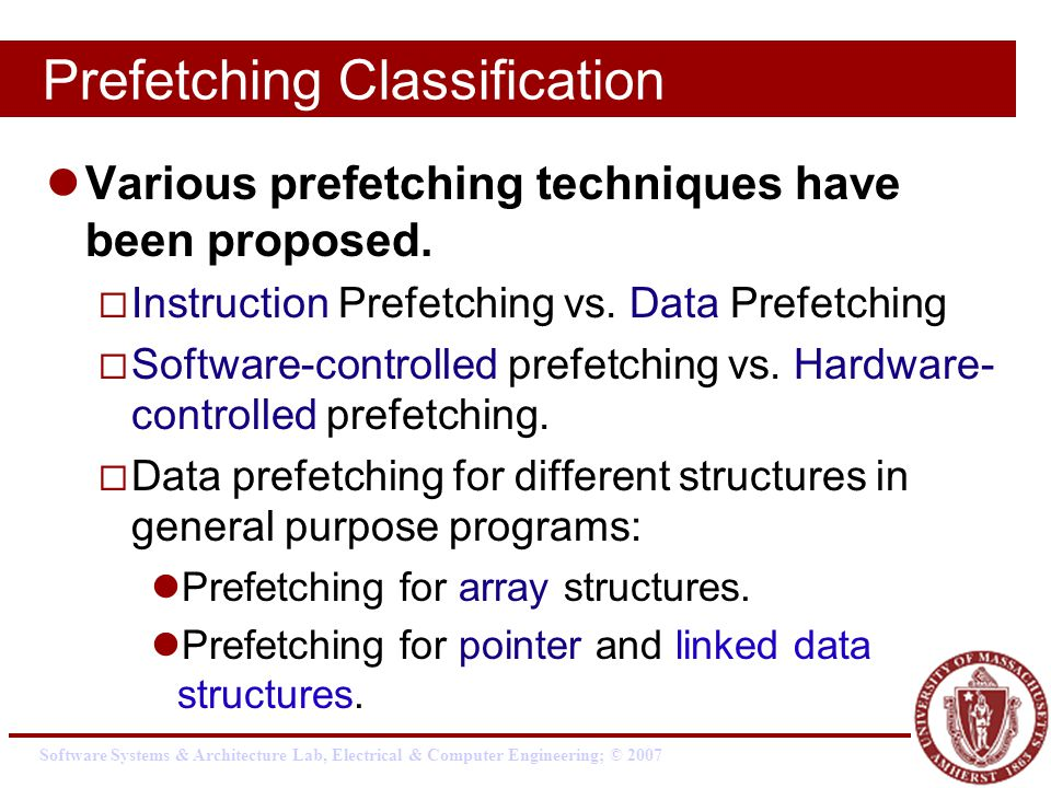 Software Systems & Architecture Lab, Electrical & Computer Engineering; © 2007 Prefetching Classification Various prefetching techniques have been proposed.