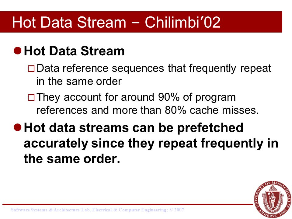 Software Systems & Architecture Lab, Electrical & Computer Engineering; © 2007 Hot Data Stream – Chilimbi ' 02 Hot Data Stream  Data reference sequences that frequently repeat in the same order  They account for around 90% of program references and more than 80% cache misses.