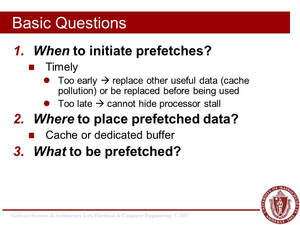 Software Systems & Architecture Lab, Electrical & Computer Engineering; © 2007 Basic Questions 1.When to initiate prefetches.