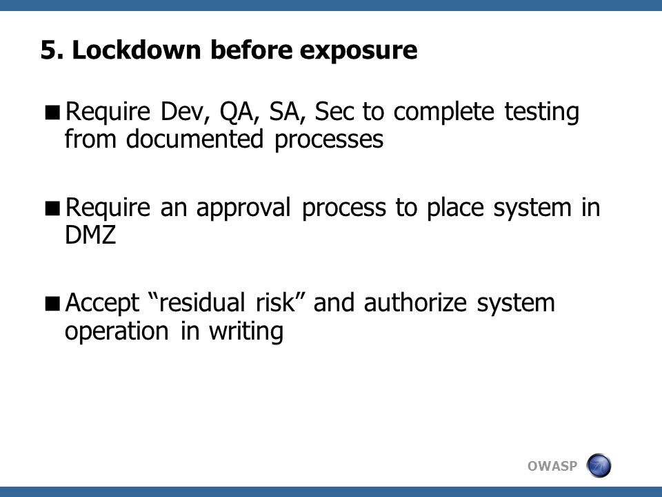 OWASP 5. Lockdown before exposure  Require Dev, QA, SA, Sec to complete testing from documented processes  Require an approval process to place syst
