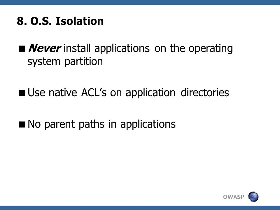 OWASP 8. O.S. Isolation  Never install applications on the operating system partition  Use native ACL's on application directories  No parent paths