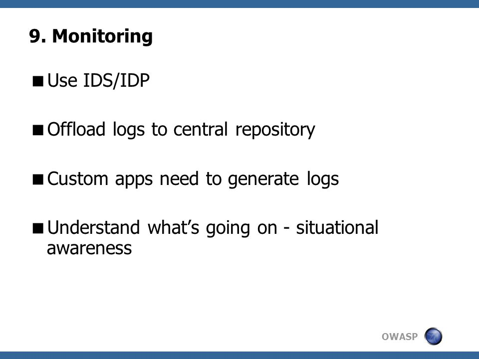 OWASP 9. Monitoring  Use IDS/IDP  Offload logs to central repository  Custom apps need to generate logs  Understand what's going on - situational