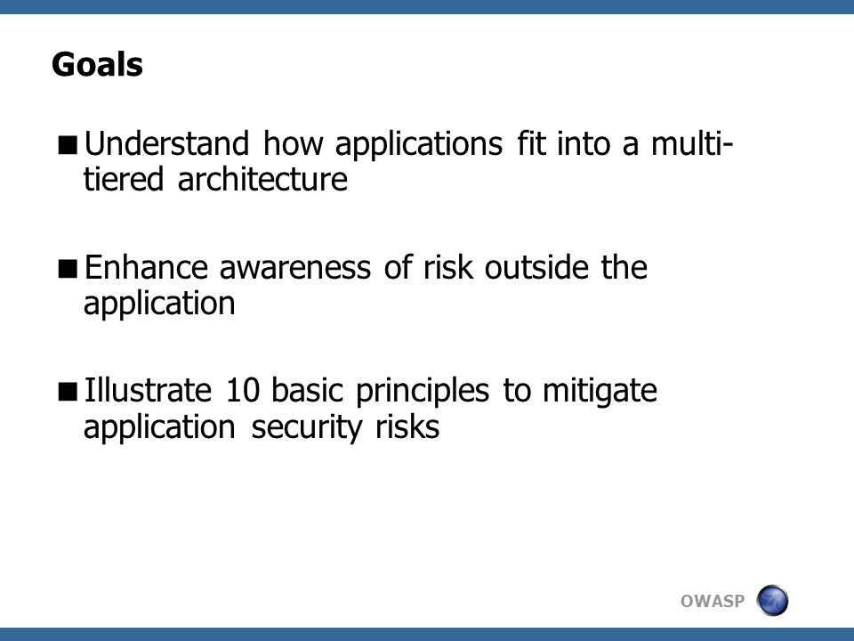 OWASP Goals  Understand how applications fit into a multi- tiered architecture  Enhance awareness of risk outside the application  Illustrate 10 basic principles to mitigate application security risks