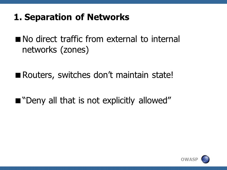 """1. Separation of Networks  No direct traffic from external to internal networks (zones)  Routers, switches don't maintain state!  """"Deny all that is"""