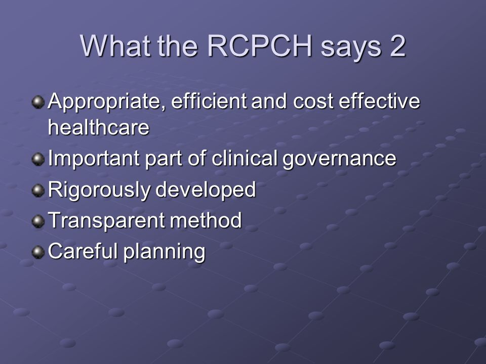 What the RCPCH says 2 Appropriate, efficient and cost effective healthcare Important part of clinical governance Rigorously developed Transparent meth
