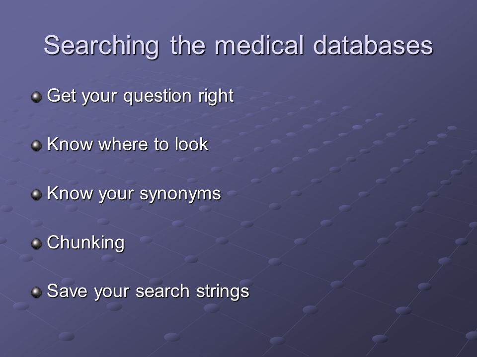 Searching the medical databases Get your question right Know where to look Know your synonyms Chunking Save your search strings