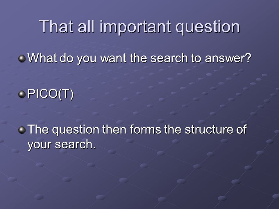 That all important question What do you want the search to answer? PICO(T) The question then forms the structure of your search.