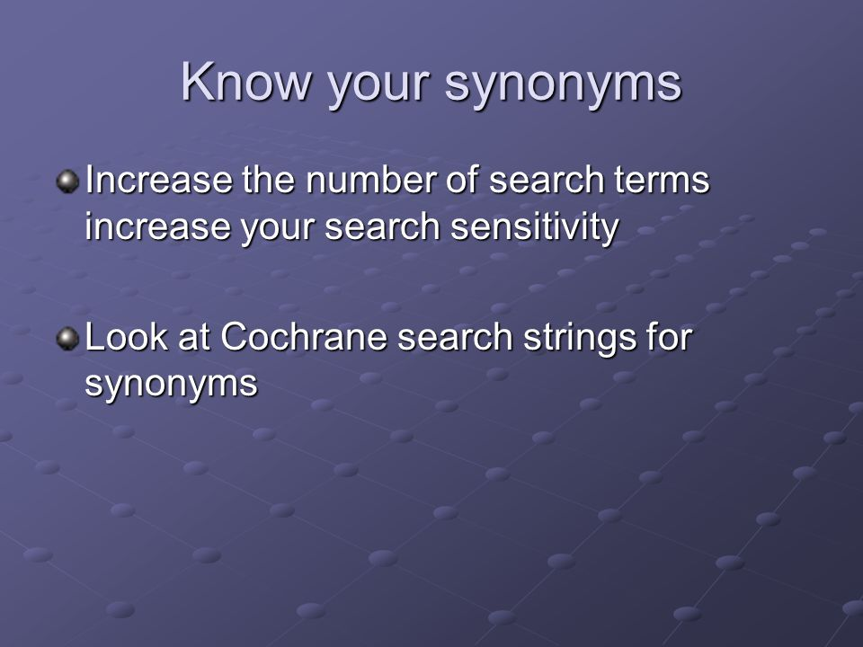 Know your synonyms Increase the number of search terms increase your search sensitivity Look at Cochrane search strings for synonyms