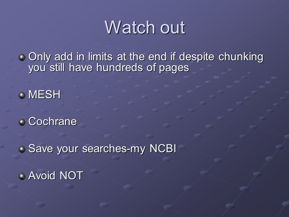 Watch out Only add in limits at the end if despite chunking you still have hundreds of pages MESHCochrane Save your searches-my NCBI Avoid NOT