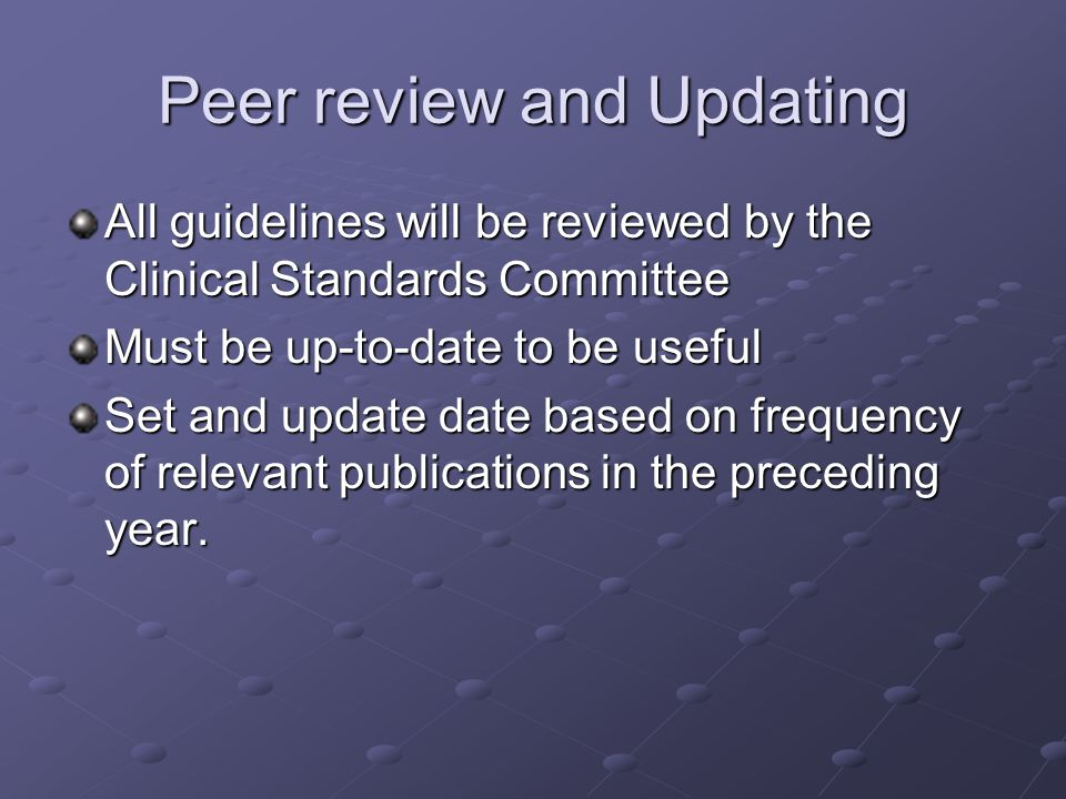 Peer review and Updating All guidelines will be reviewed by the Clinical Standards Committee Must be up-to-date to be useful Set and update date based