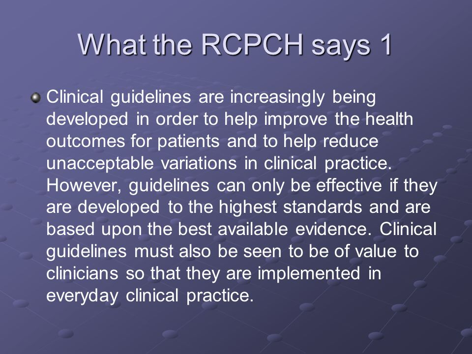What the RCPCH says 1 Clinical guidelines are increasingly being developed in order to help improve the health outcomes for patients and to help reduc