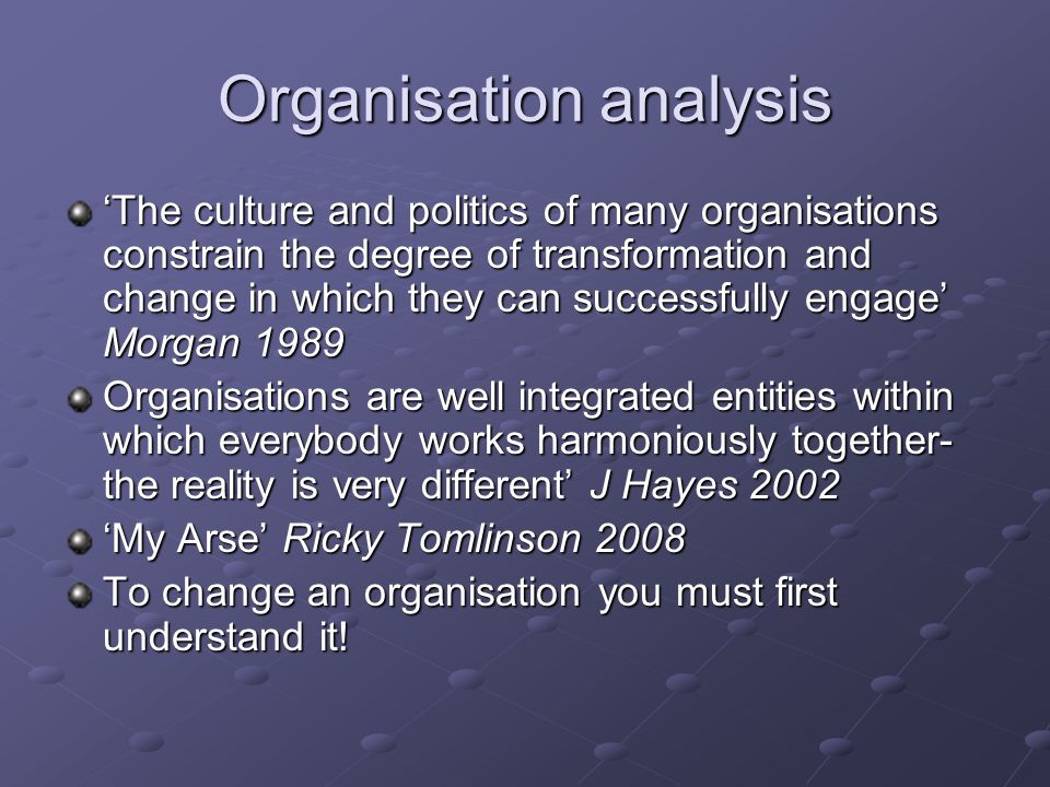 Organisation analysis 'The culture and politics of many organisations constrain the degree of transformation and change in which they can successfully