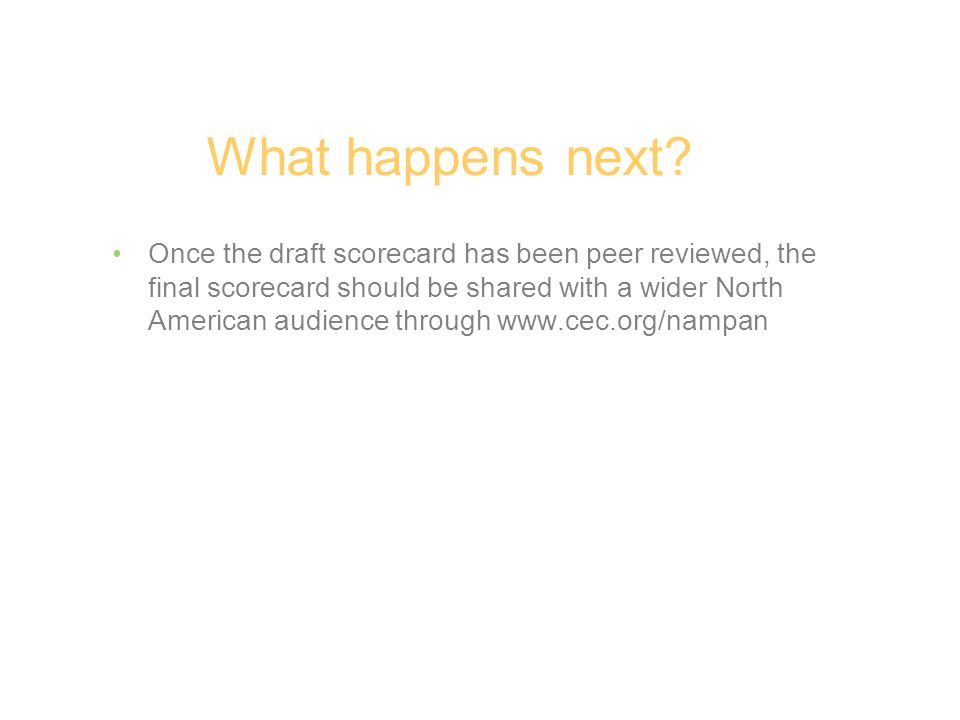 Once the draft scorecard has been peer reviewed, the final scorecard should be shared with a wider North American audience through www.cec.org/nampan What happens next?