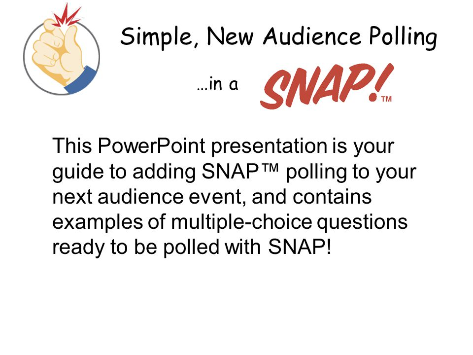 Simple, New Audience Polling …in a This PowerPoint presentation is your guide to adding SNAP™ polling to your next audience event, and contains exampl
