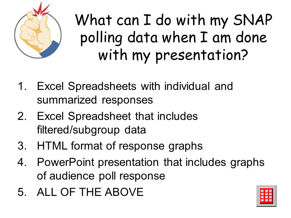 What can I do with my SNAP polling data when I am done with my presentation? 1.Excel Spreadsheets with individual and summarized responses 2.Excel Spr