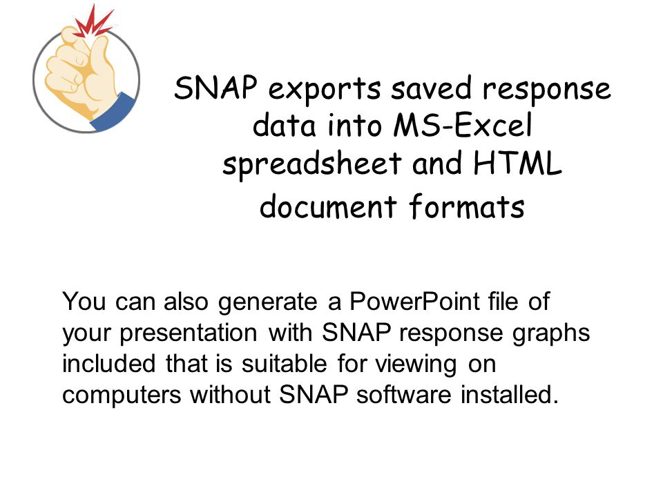 SNAP exports saved response data into MS-Excel spreadsheet and HTML document formats You can also generate a PowerPoint file of your presentation with