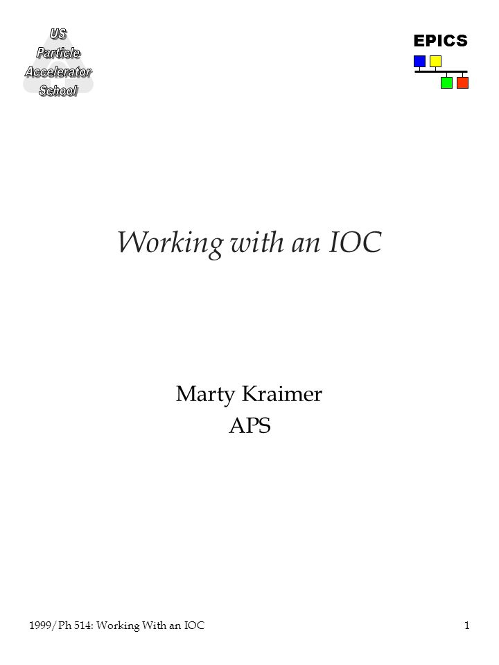 1 1999/Ph 514: Working With an IOC EPICS Working with an IOC Marty Kraimer APS