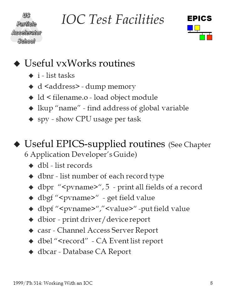 8 1999/Ph 514: Working With an IOC EPICS IOC Test Facilities u Useful vxWorks routines u i - list tasks u d - dump memory u ld < filename.o - load object module u lkup name - find address of global variable u spy - show CPU usage per task u Useful EPICS-supplied routines (See Chapter 6 Application Developer's Guide) u dbl - list records u dbnr - list number of each record type u dbpr , 5 - print all fields of a record u dbgf - get field value u dbpf , -put field value u dbior - print driver/device report u casr - Channel Access Server Report u dbel <record - CA Event list report  dbcar - Database CA Report