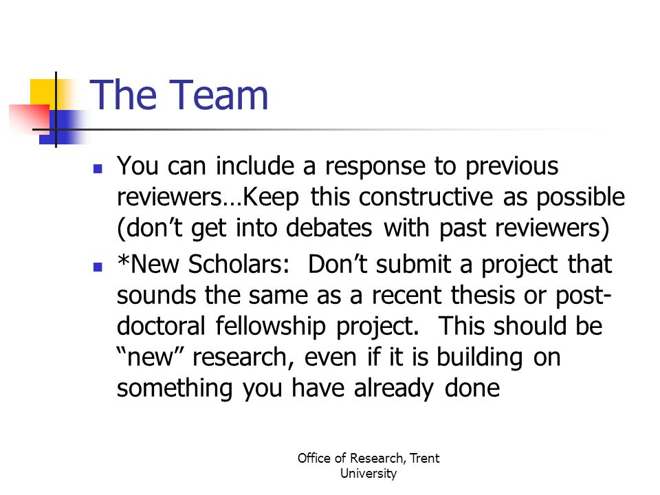 Office of Research, Trent University The Team You can include a response to previous reviewers…Keep this constructive as possible (don't get into debates with past reviewers) *New Scholars: Don't submit a project that sounds the same as a recent thesis or post- doctoral fellowship project.