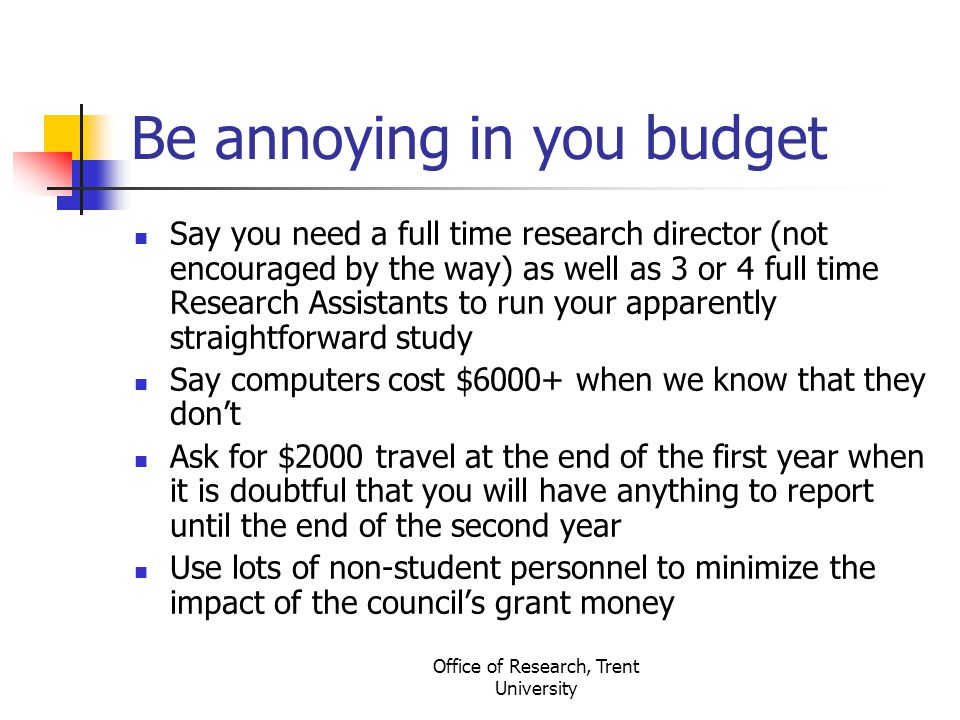 Office of Research, Trent University Be annoying in you budget Say you need a full time research director (not encouraged by the way) as well as 3 or 4 full time Research Assistants to run your apparently straightforward study Say computers cost $6000+ when we know that they don't Ask for $2000 travel at the end of the first year when it is doubtful that you will have anything to report until the end of the second year Use lots of non-student personnel to minimize the impact of the council's grant money