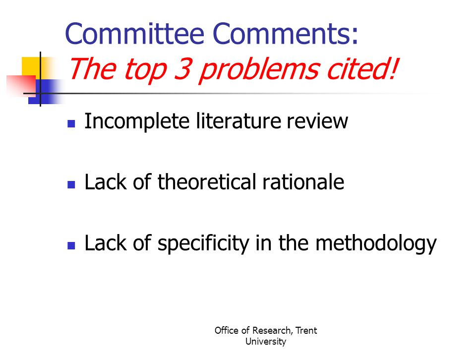 Office of Research, Trent University Committee Comments: The top 3 problems cited! Incomplete literature review Lack of theoretical rationale Lack of