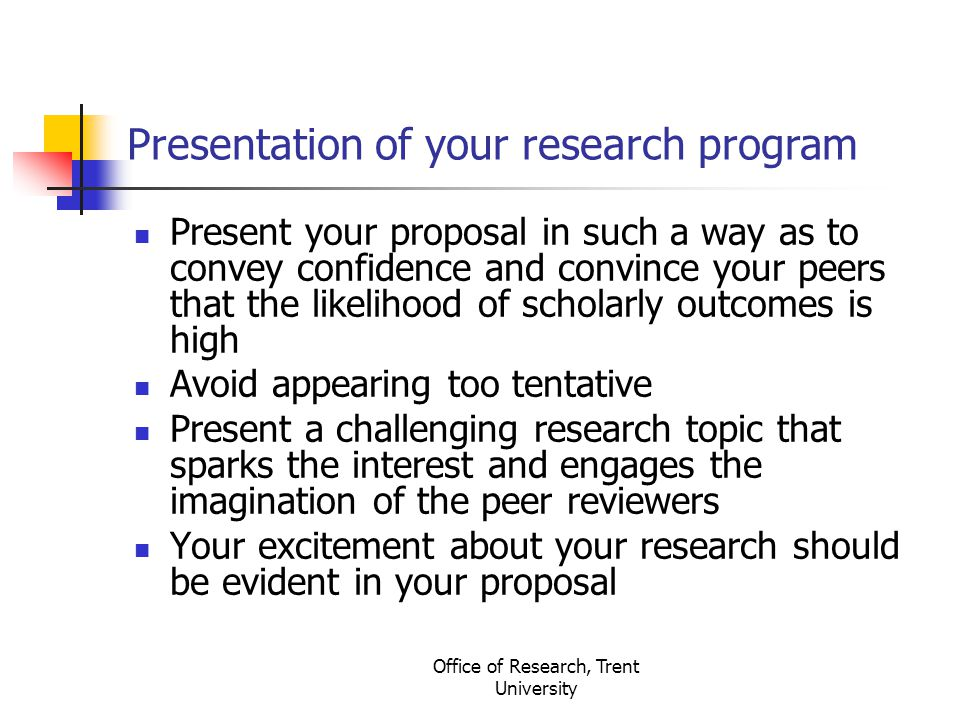 Office of Research, Trent University Presentation of your research program Present your proposal in such a way as to convey confidence and convince your peers that the likelihood of scholarly outcomes is high Avoid appearing too tentative Present a challenging research topic that sparks the interest and engages the imagination of the peer reviewers Your excitement about your research should be evident in your proposal